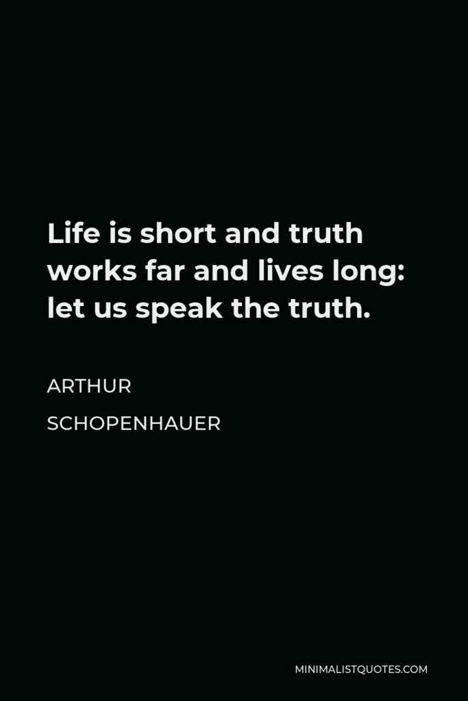 Arthur Schopenhauer Quote - Life is short and truth works far and lives long: let us speak the truth.