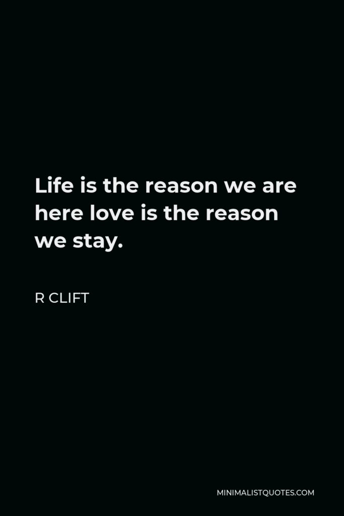 R Clift Quote - Life is the reason we are here love is the reason we stay.