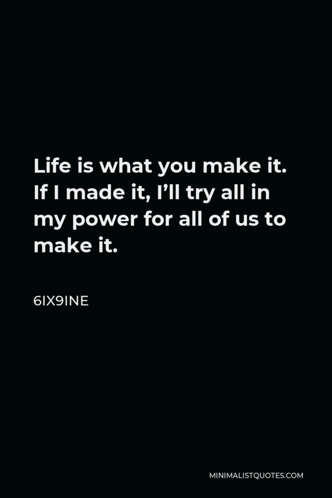 6ix9ine Quote - Life is what you make it. If I made it, I'll try all in my power for all of us to make it.