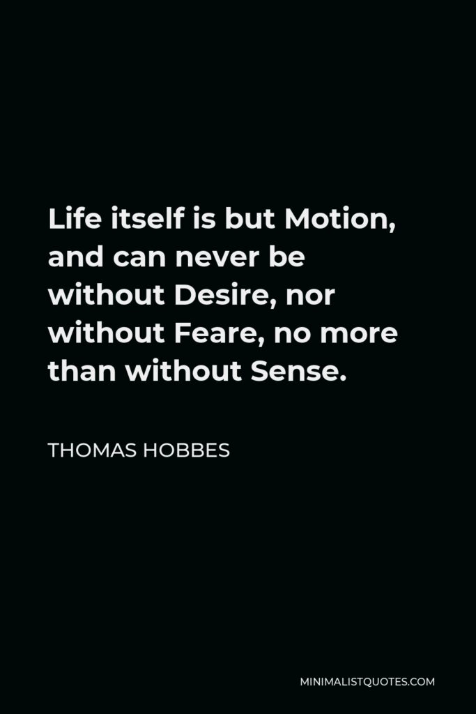 Thomas Hobbes Quote - Life itself is but Motion, and can never be without Desire, nor without Feare, no more than without Sense.