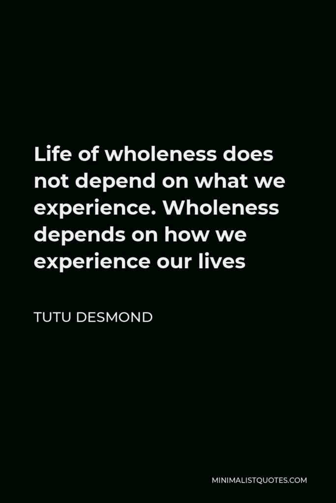 Tutu Desmond Quote - Life of wholeness does not depend on what we experience. Wholeness depends on how we experience our lives
