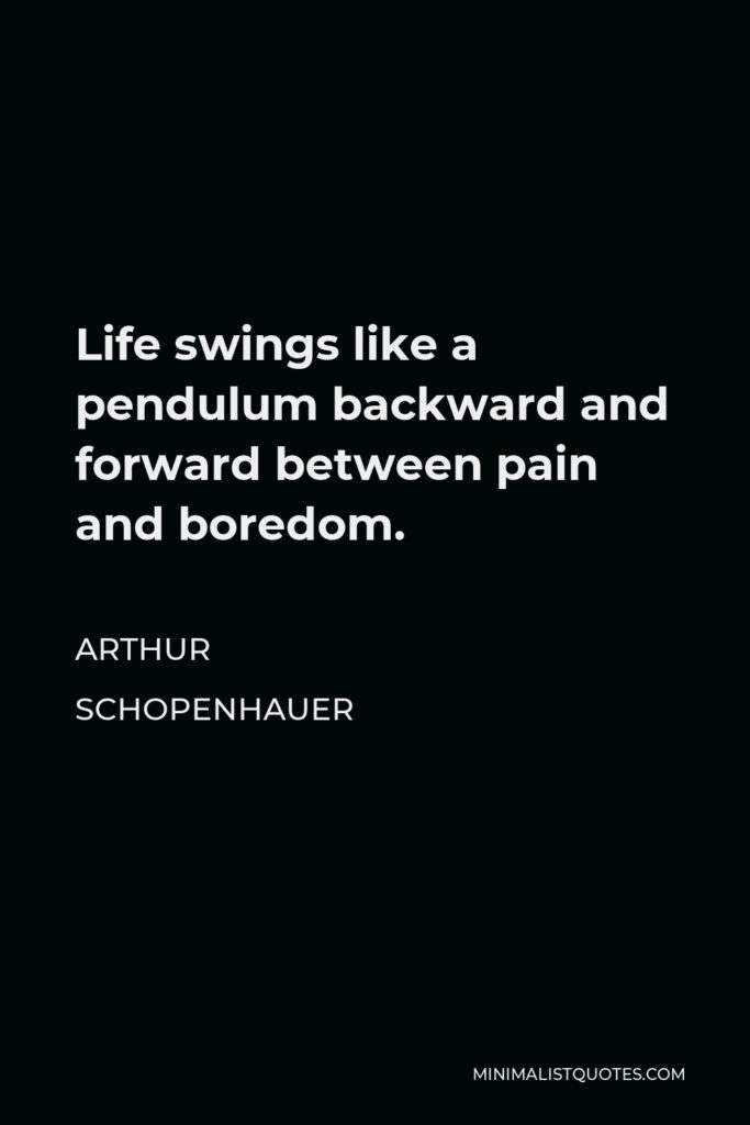Arthur Schopenhauer Quote - Life swings like a pendulum backward and forward between pain and boredom.