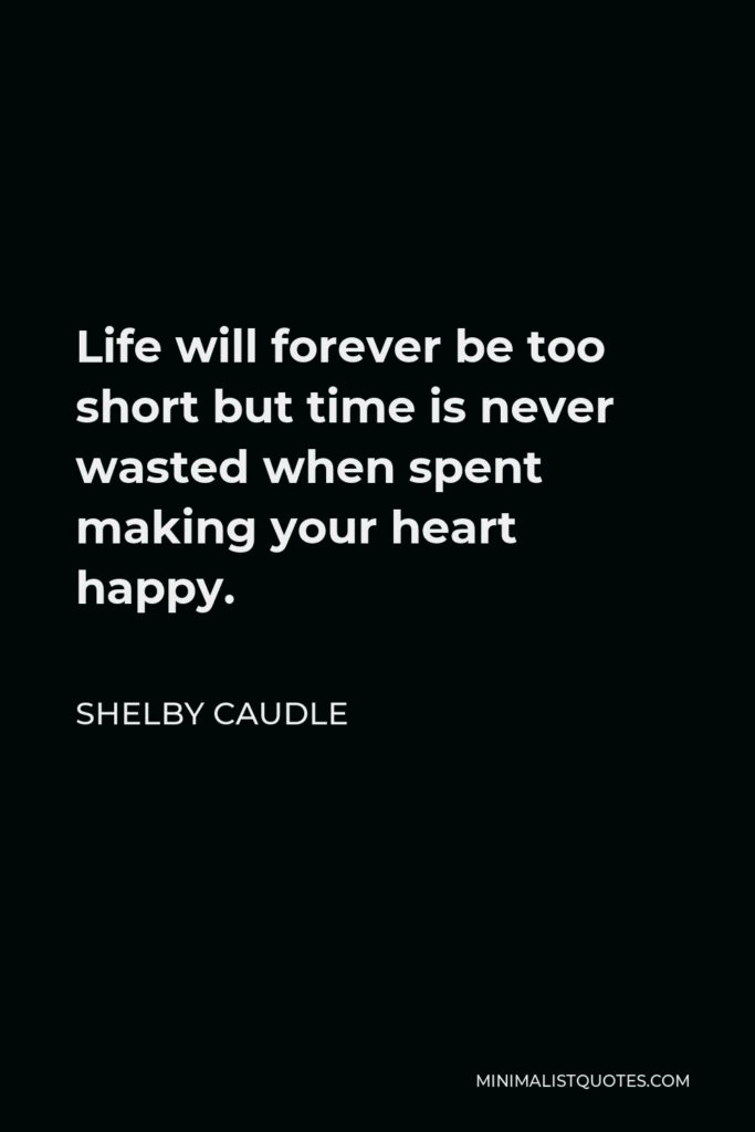 Shelby Caudle Quote - Life will forever be too short but time is never wasted when spent making your heart happy.