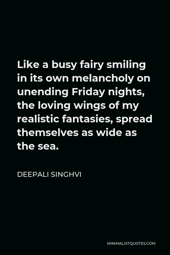 Deepali Singhvi Quote - Like a busy fairy smiling in its own melancholy on unending Friday nights, the loving wings of my realistic fantasies, spread themselves as wide as the sea.