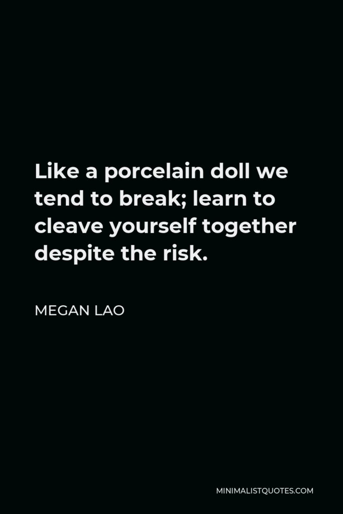 Megan Lao Quote - Like a porcelain doll we tend to break; learn to cleave yourself together despite the risk.