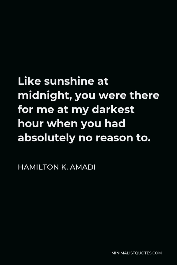 Hamilton K. Amadi Quote - Like sunshine at midnight, you were there for me at my darkest hour when you had absolutely no reason to.