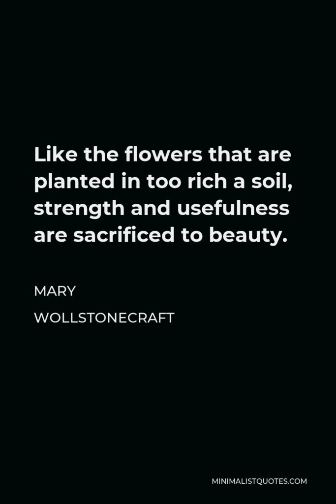 Mary Wollstonecraft Quote - Like the flowers that are planted in too rich a soil, strength and usefulness are sacrificed to beauty.