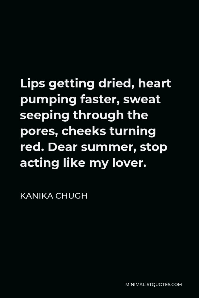 Kanika Chugh Quote - Lips getting dried, heart pumping faster, sweat seeping through the pores, cheeks turning red. Dear summer, stop acting like my lover.