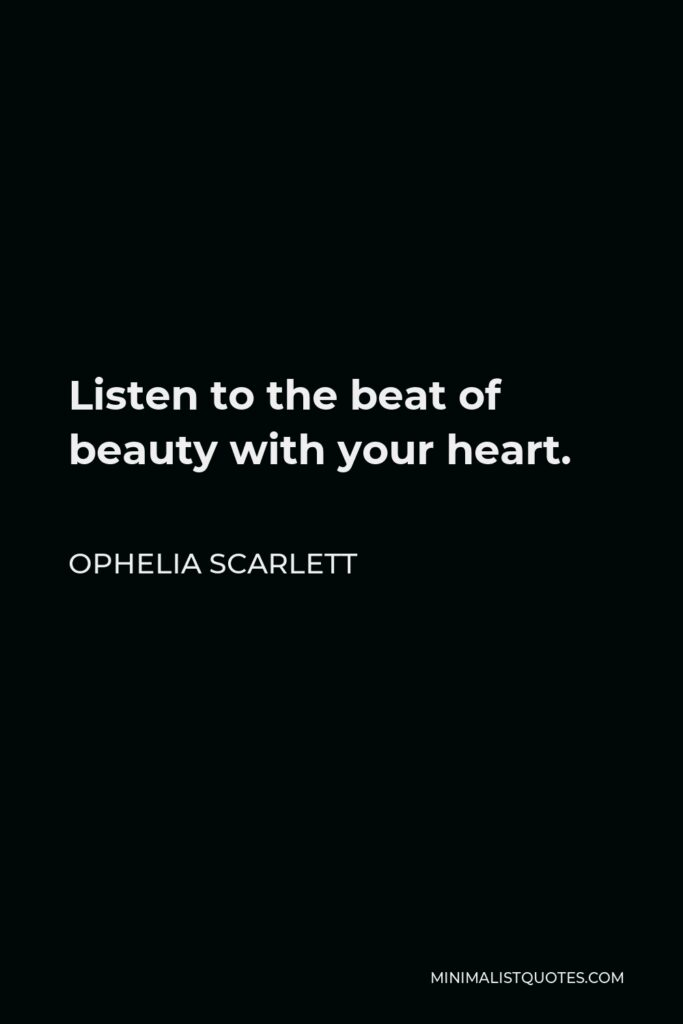 Ophelia Scarlett Quote - Listen to the beat of beauty with your heart.