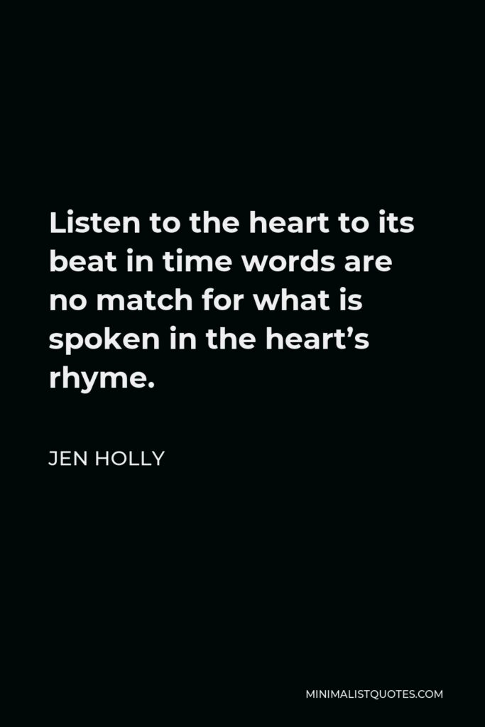 Jen Holly Quote - Listen to the heart to its beat in time words are no match for what is spoken in the heart's rhyme.
