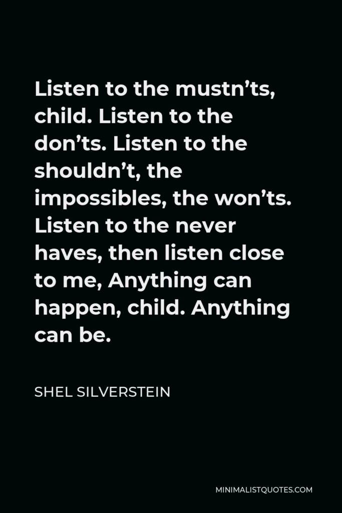 Shel Silverstein Quote - Listen to the mustn'ts, child. Listen to the don'ts. Listen to the shouldn't, the impossibles, the won'ts. Listen to the never haves, then listen close to me, Anything can happen, child. Anything can be.