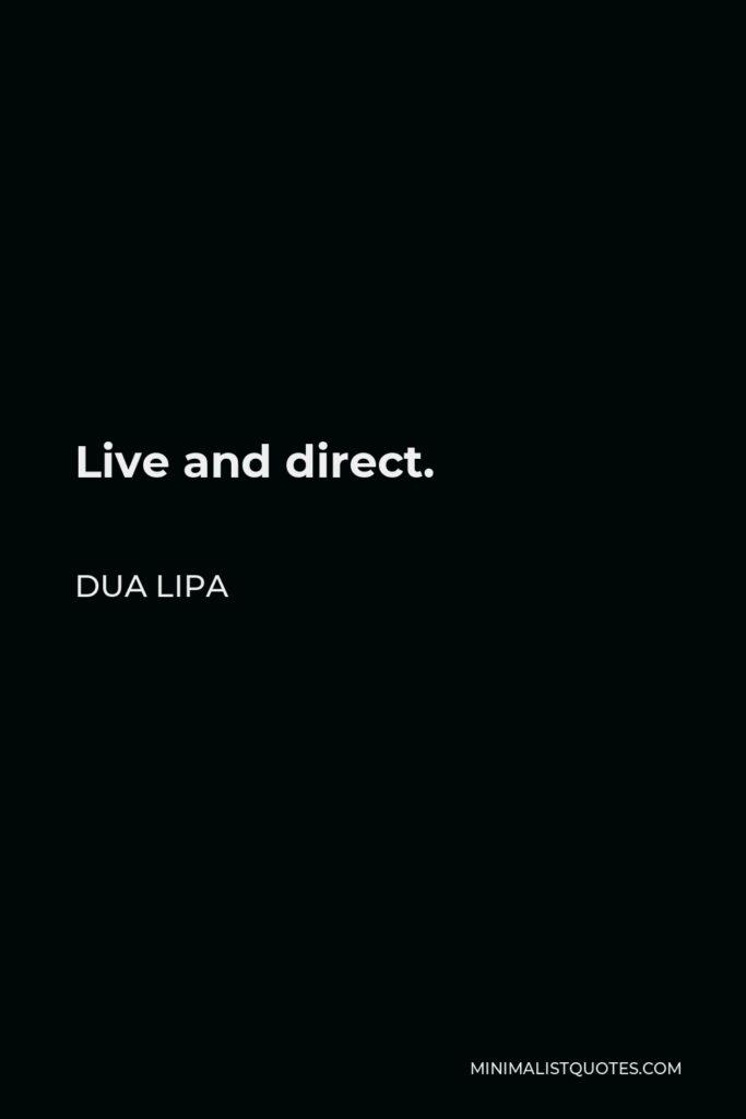 Dua Lipa Quote - Live and direct.