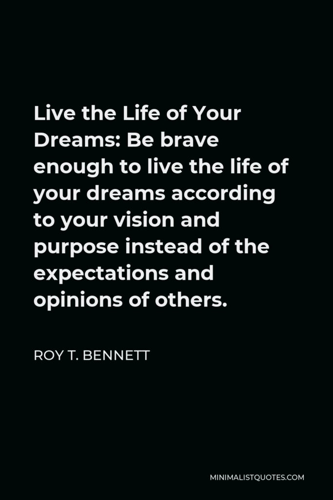 Roy T. Bennett Quote - Live the Life of Your Dreams: Be brave enough to live the life of your dreams according to your vision and purpose instead of the expectations and opinions of others.