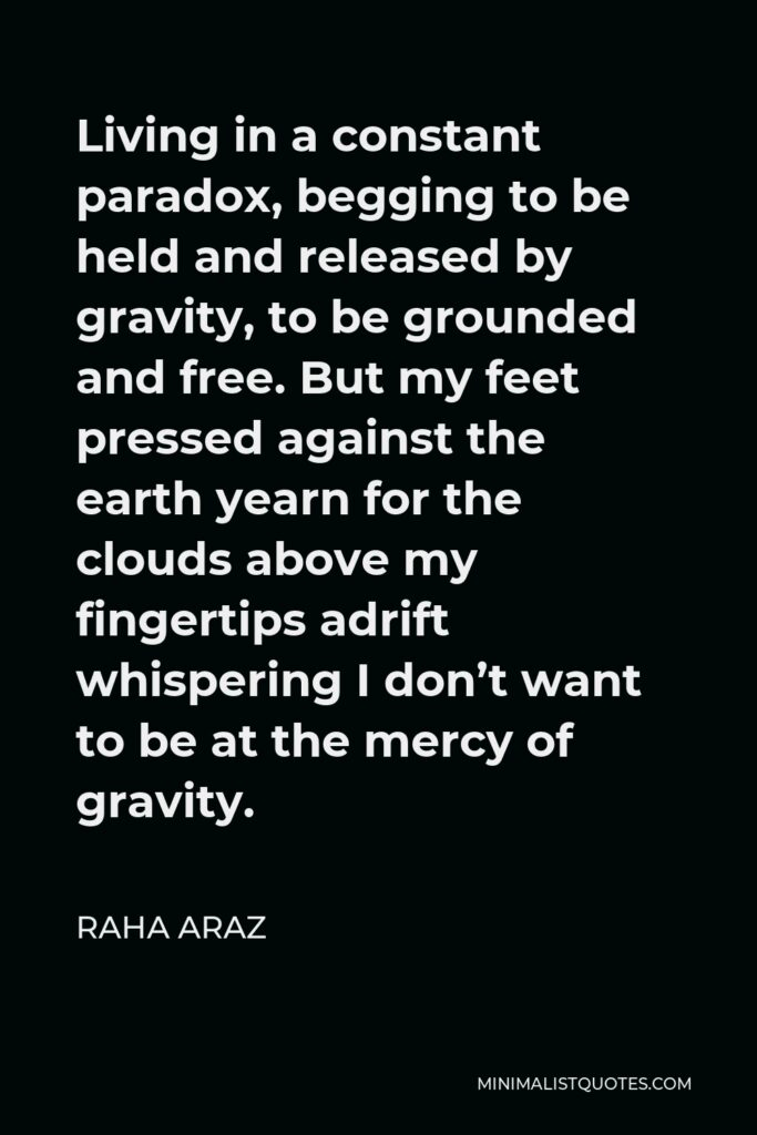 Raha Araz Quote - Living in a constant paradox, begging to be held and released by gravity, to be grounded and free. But my feet pressed against the earth yearn for the clouds above my fingertips adrift whispering I don't want to be at the mercy of gravity.