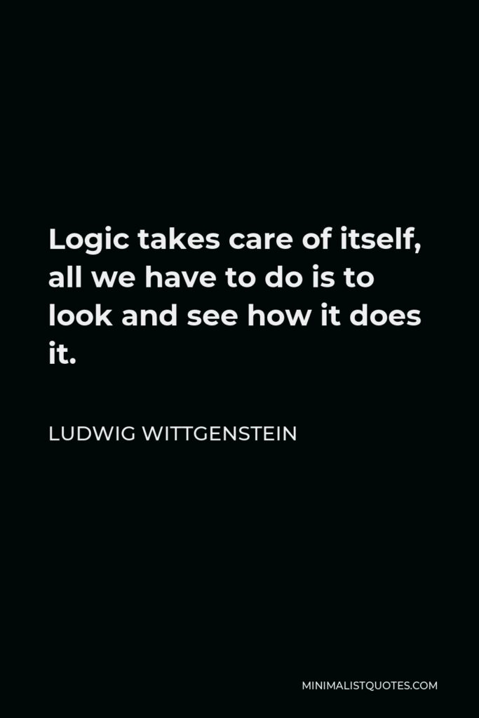 Ludwig Wittgenstein Quote - Logic takes care of itself, all we have to do is to look and see how it does it.
