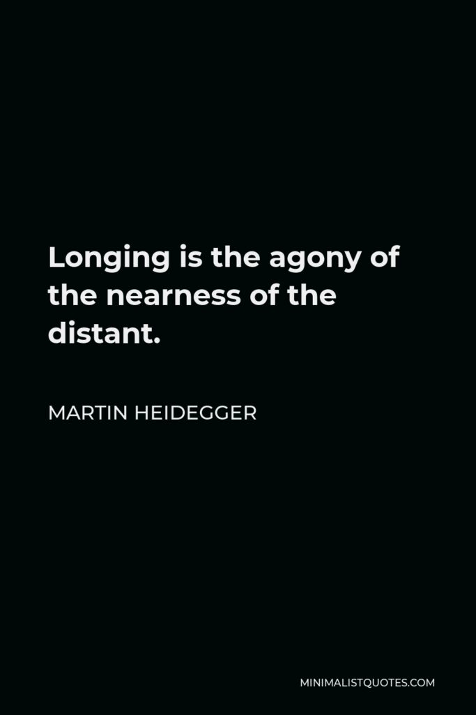 Martin Heidegger Quote - Longing is the agony of the nearness of the distant.