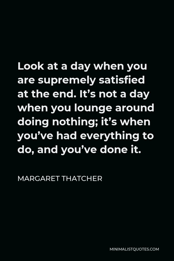 Margaret Thatcher Quote - Look at a day when you are supremely satisfied at the end. It's not a day when you lounge around doing nothing; it's when you've had everything to do, and you've done it.