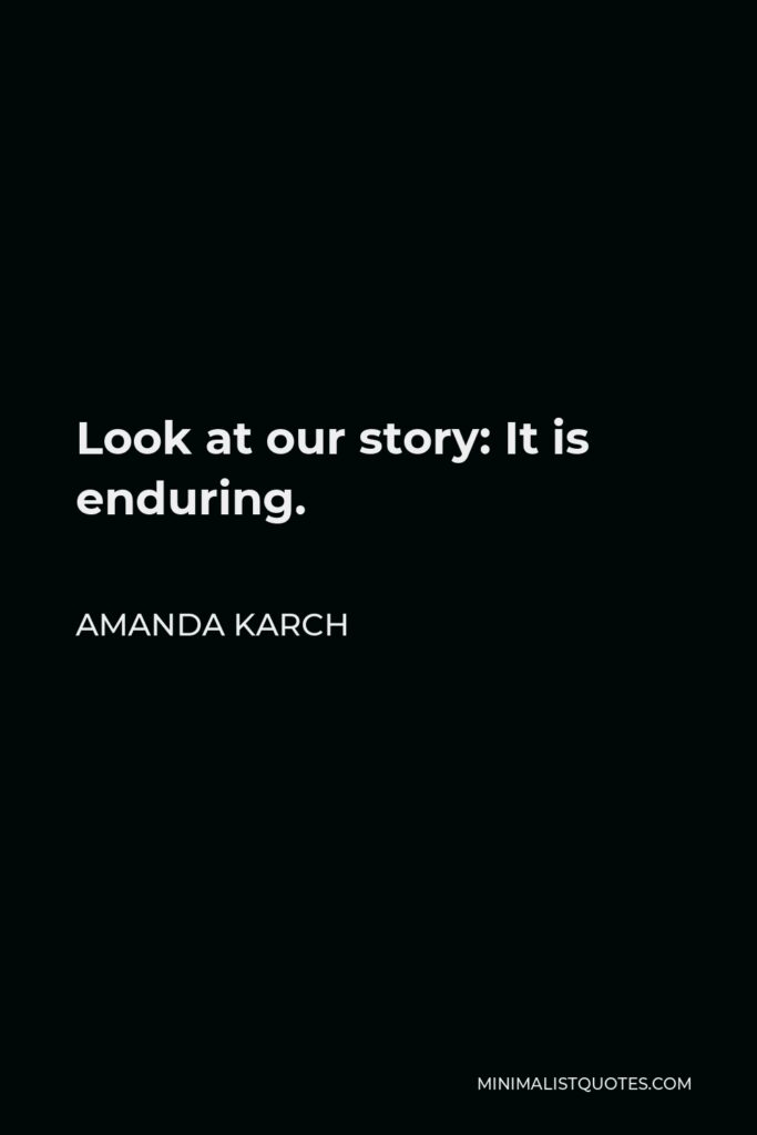 Amanda Karch Quote - Look at our story: It is enduring.