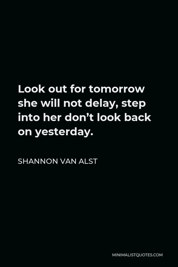 Shannon Van Alst Quote - Look out for tomorrow she will not delay, step into her don't look back on yesterday.