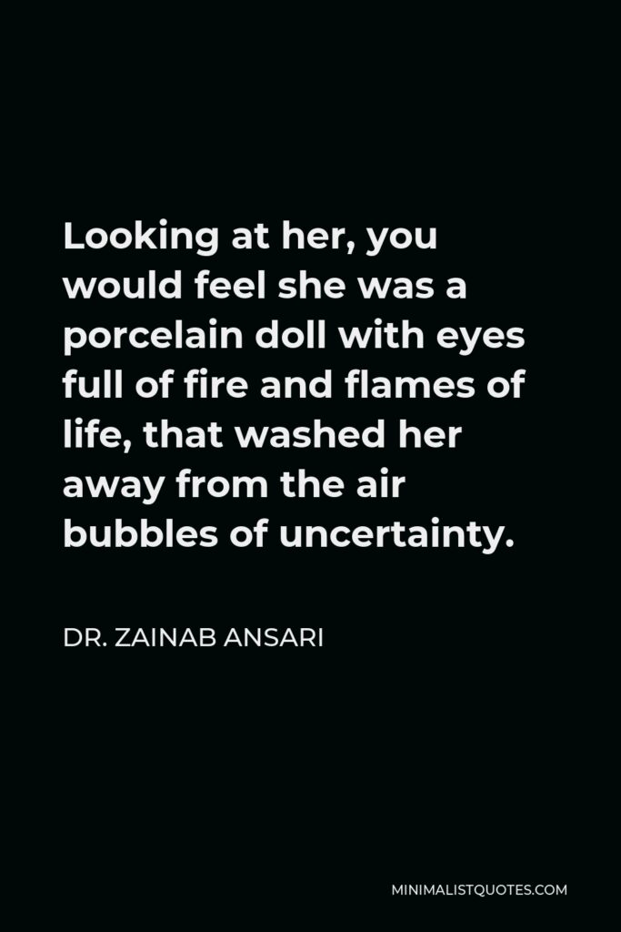 Dr. Zainab Ansari Quote - Looking at her, you would feel she was a porcelain doll with eyes full of fire and flames of life, that washed her away from the air bubbles of uncertainty.