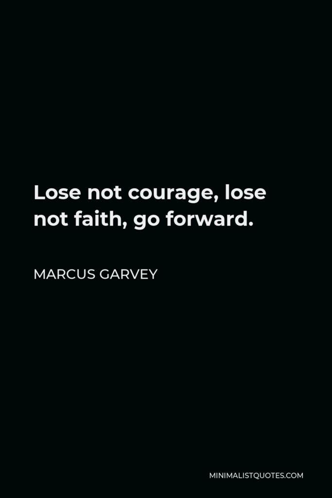 Marcus Garvey Quote - Lose not courage, lose not faith, go forward.