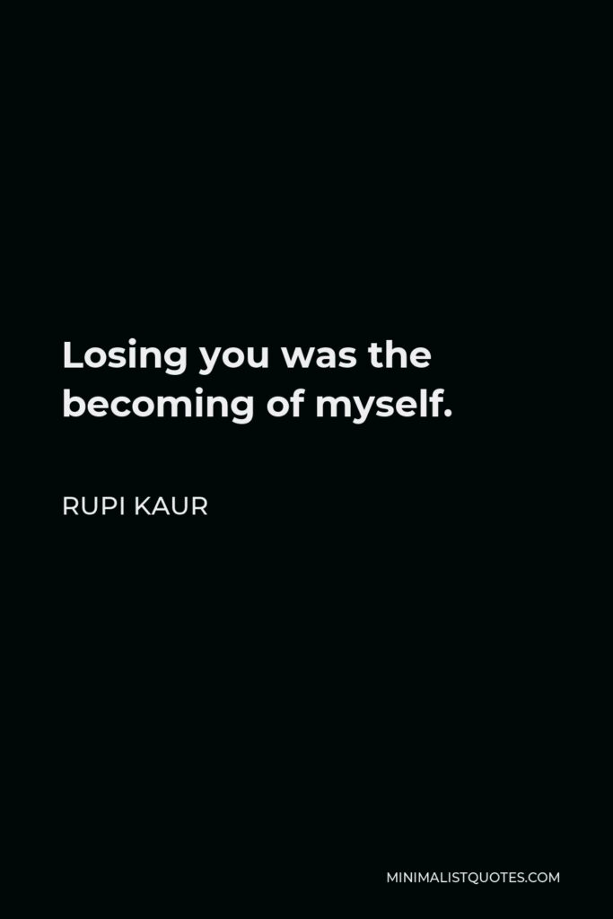 Rupi Kaur Quote - Losing you was the becoming of myself.