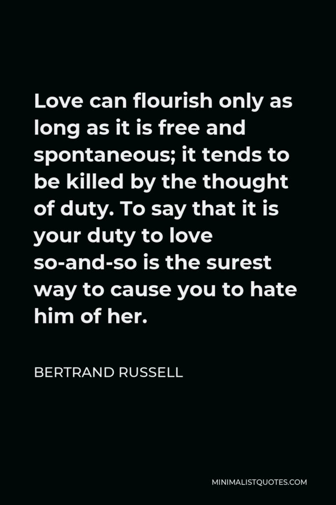 Bertrand Russell Quote - Love can flourish only as long as it is free and spontaneous; it tends to be killed by the thought of duty. To say that it is your duty to love so-and-so is the surest way to cause you to hate him of her.