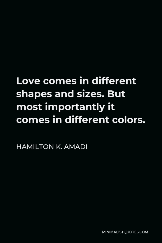 Hamilton K. Amadi Quote - Love comes in different shapes and sizes. But most importantly it comes in different colors.