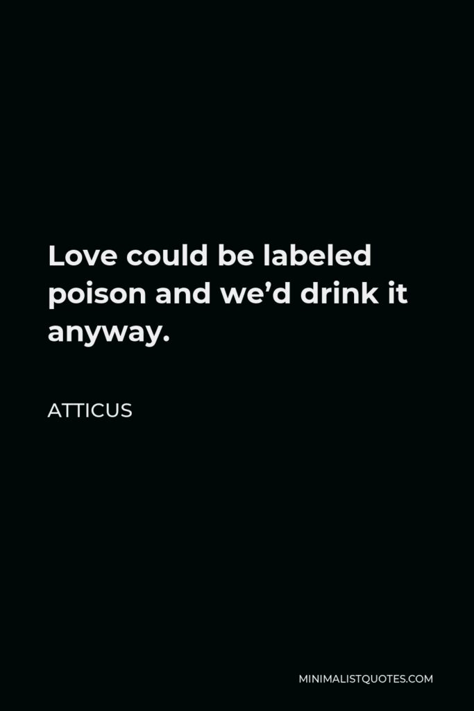Atticus Quote - Love could be labeled poison and we'd drink it anyway.