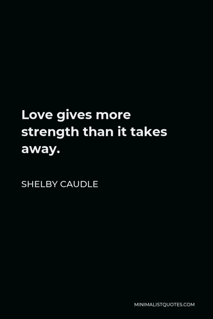 Shelby Caudle Quote - Love gives more strength than it takes away.
