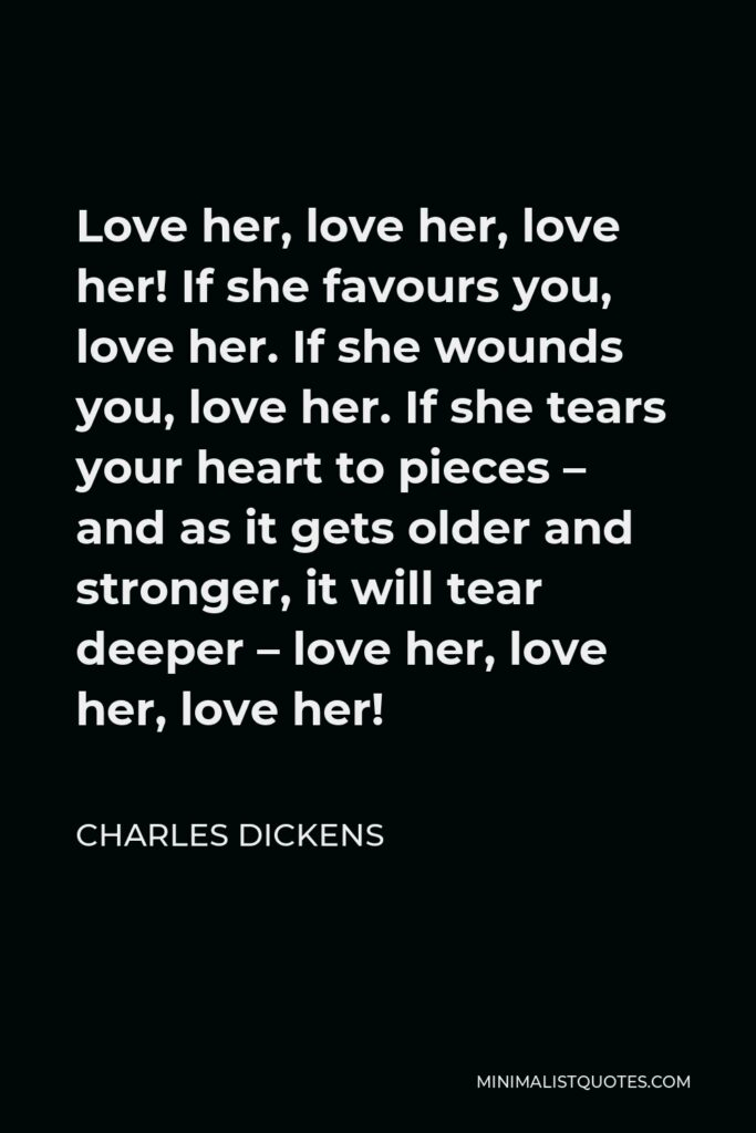 Charles Dickens Quote - Love her, love her, love her! If she favours you, love her. If she wounds you, love her. If she tears your heart to pieces – and as it gets older and stronger, it will tear deeper – love her, love her, love her!