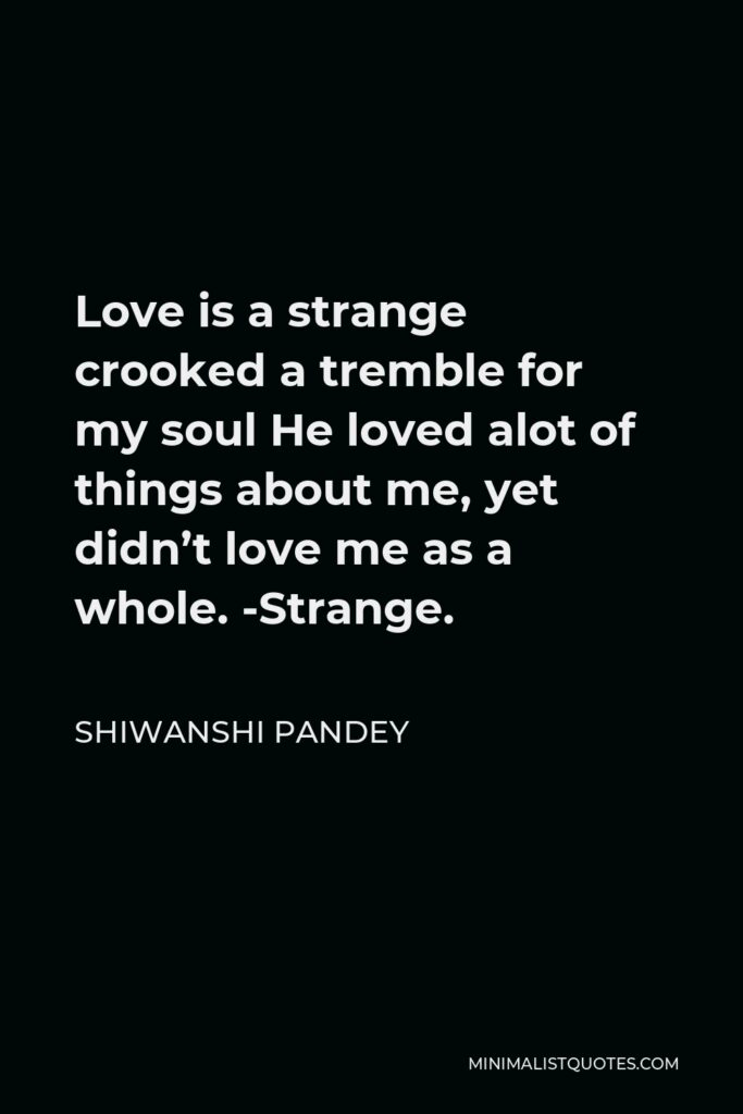 Shiwanshi Pandey Quote - Love is a strange crooked a tremble for my soul He loved alot of things about me, yet didn't love me as a whole. -Strange.