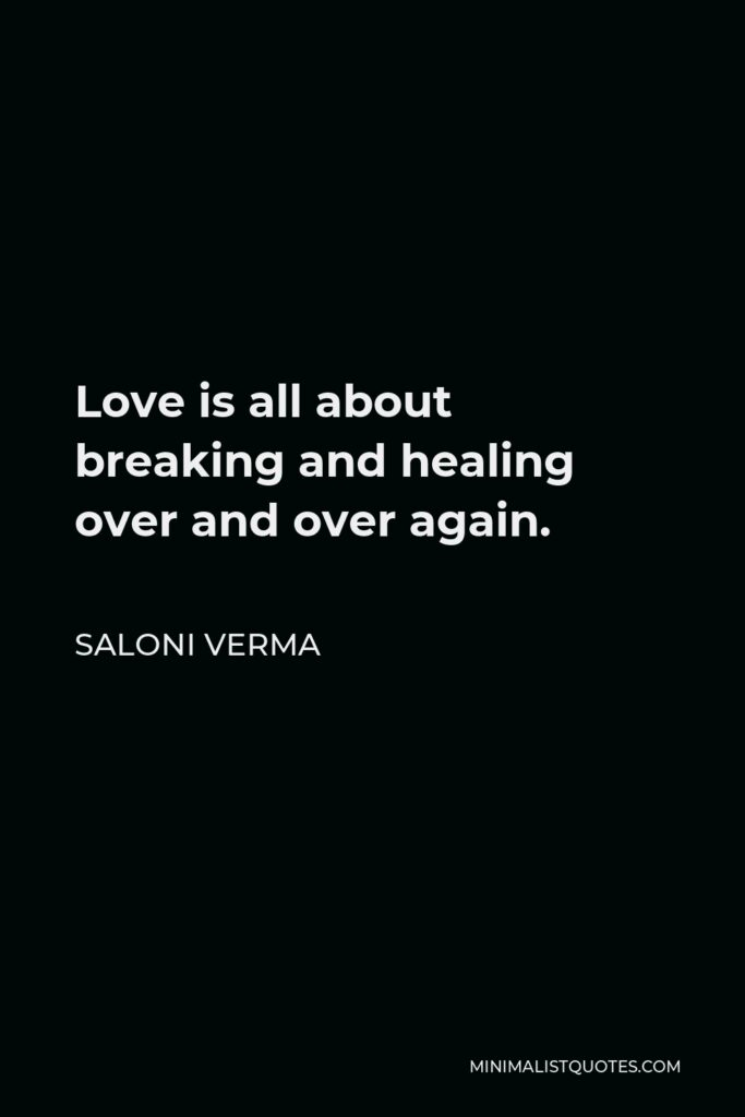 Saloni Verma Quote - Love is all about breaking and healing over and over again.