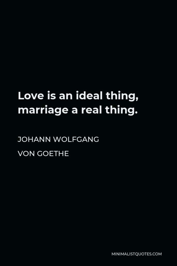 Johann Wolfgang von Goethe Quote - Love is an ideal thing, marriage a real thing.