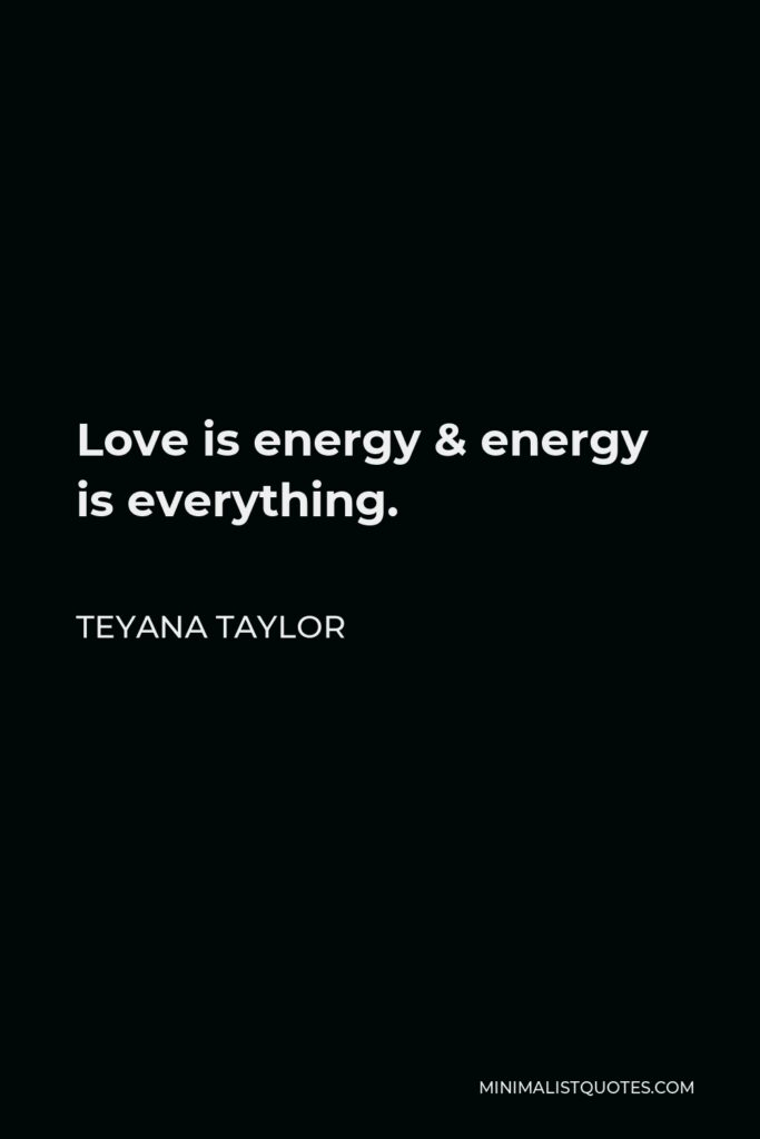 Teyana Taylor Quote - Love is energy & energy is everything.