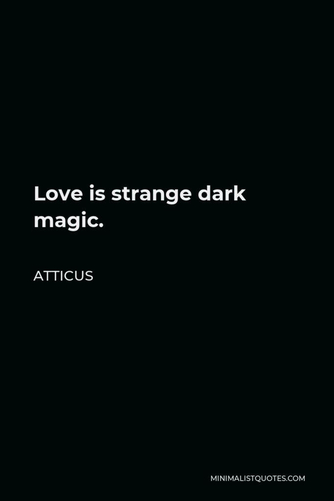 Atticus Quote - Love is strange dark magic.