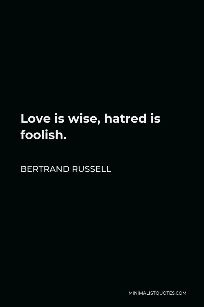 Bertrand Russell Quote - Love is wise, hatred is foolish.
