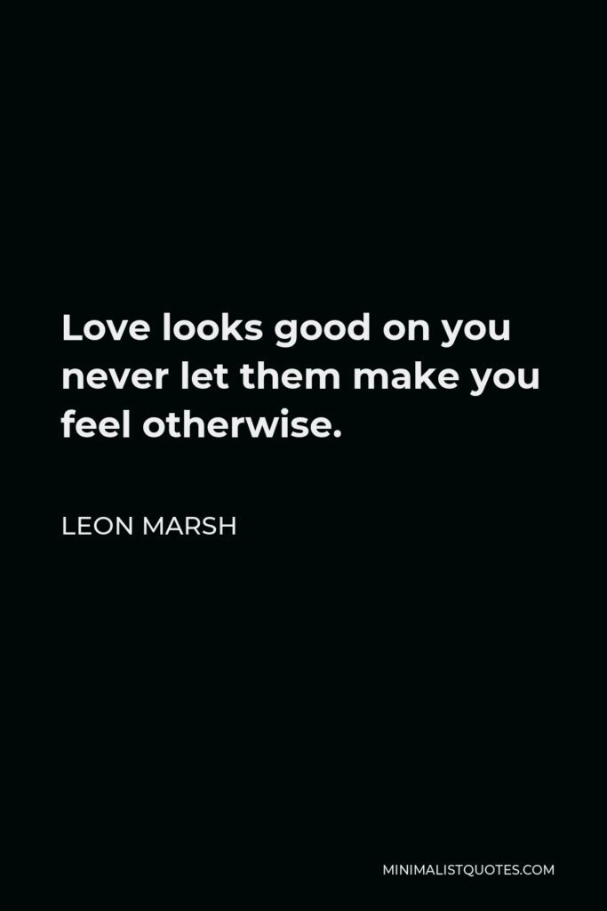Leon Marsh Quote - Love looks good on you never let them make you feel otherwise.