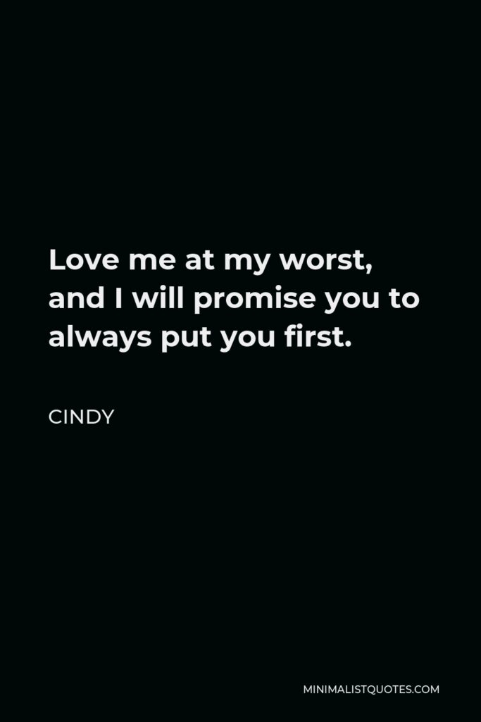 Cindy Quote - Love me at my worst, and I will promise you to always put you first.