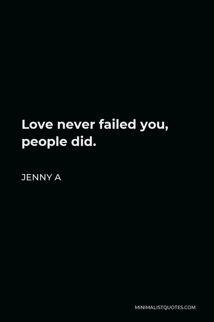Jenny A Quote - Love never failed you, people did.