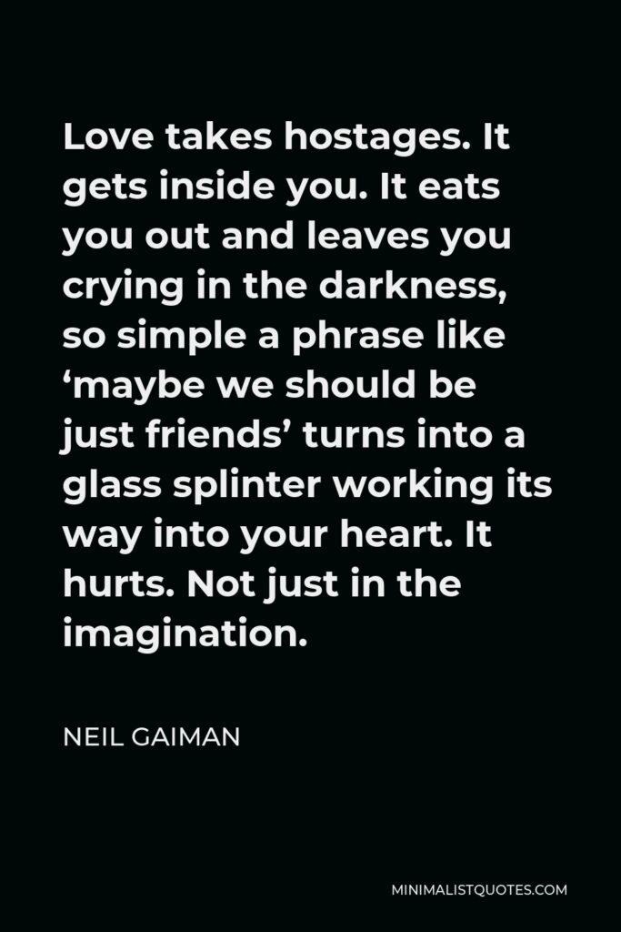 Neil Gaiman Quote - Love takes hostages. It gets inside you. It eats you out and leaves you crying in the darkness, so simple a phrase like 'maybe we should be just friends' turns into a glass splinter working its way into your heart. It hurts. Not just in the imagination.