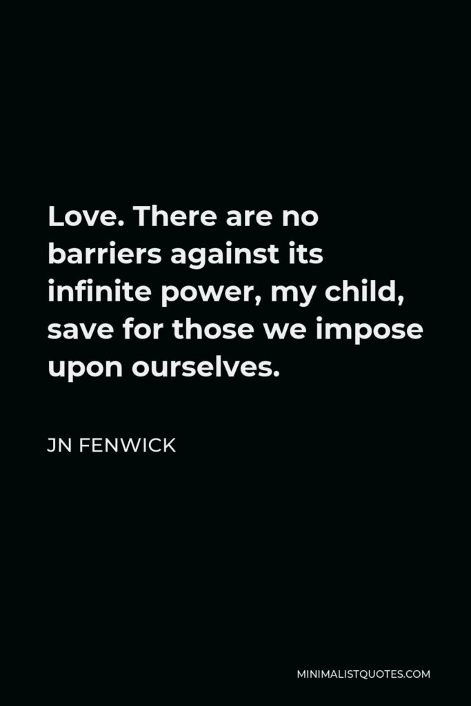 JN Fenwick Quote - Love. There are no barriers against its infinite power, my child, save for those we impose upon ourselves.
