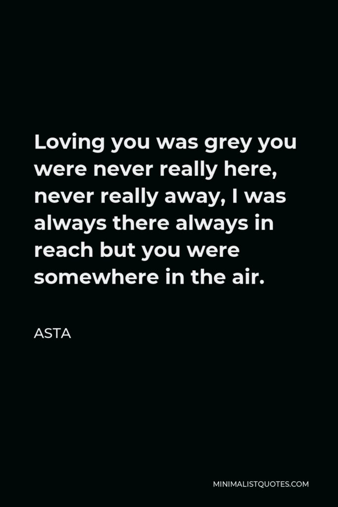 Asta Quote - Loving you was grey you were never really here, never really away, I was always there always in reach but you were somewhere in the air.