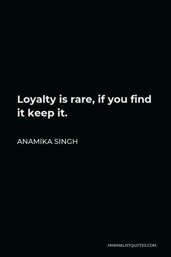 Anamika Singh Quote - Loyalty is rare, if you find it keep it.