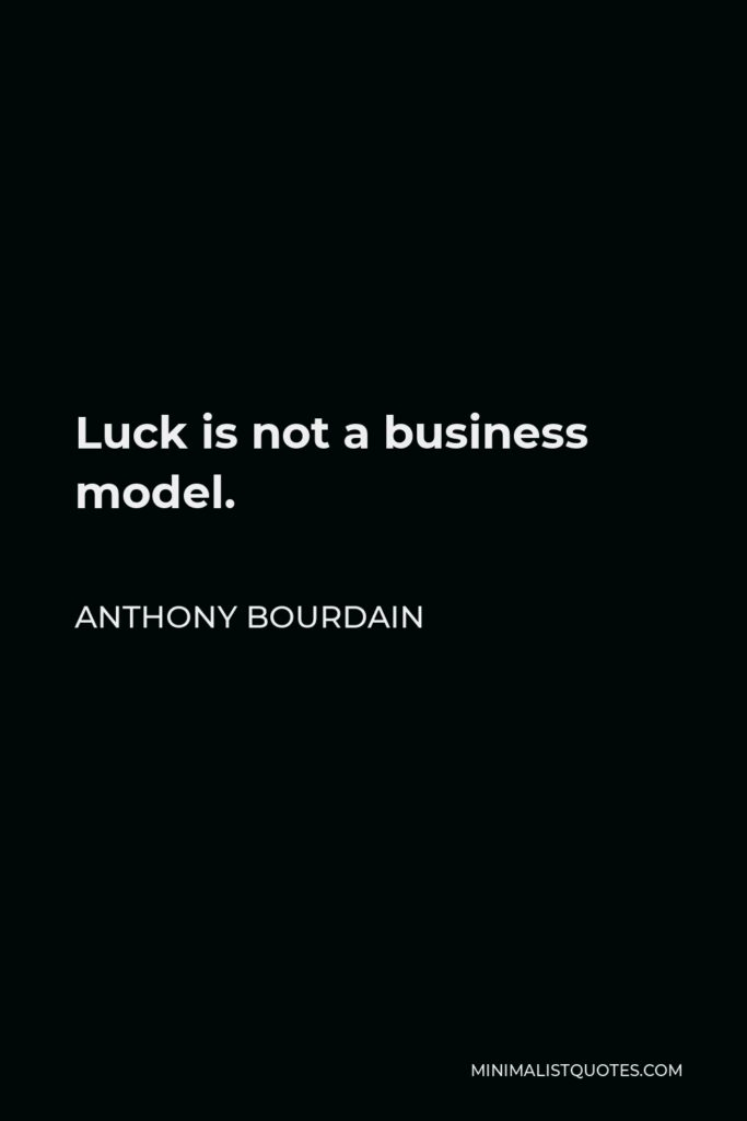 Anthony Bourdain Quote - Luck is not a business model.