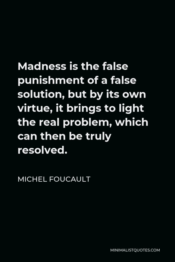 Michel Foucault Quote - Madness is the false punishment of a false solution, but by its own virtue, it brings to light the real problem, which can then be truly resolved.