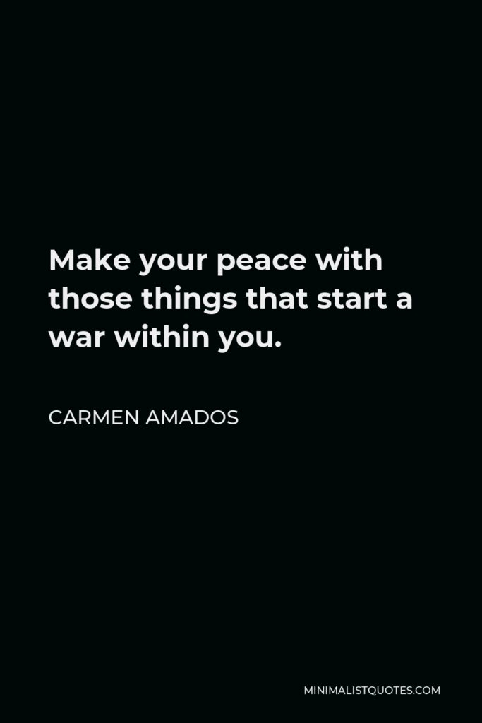 Carmen Amados Quote - Make your peace with those things that start a war within you.