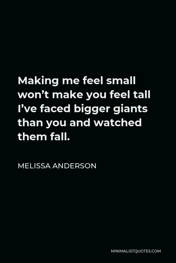 Melissa Anderson Quote - Making me feel small won't make you feel tall I've faced bigger giants than you and watched them fall.