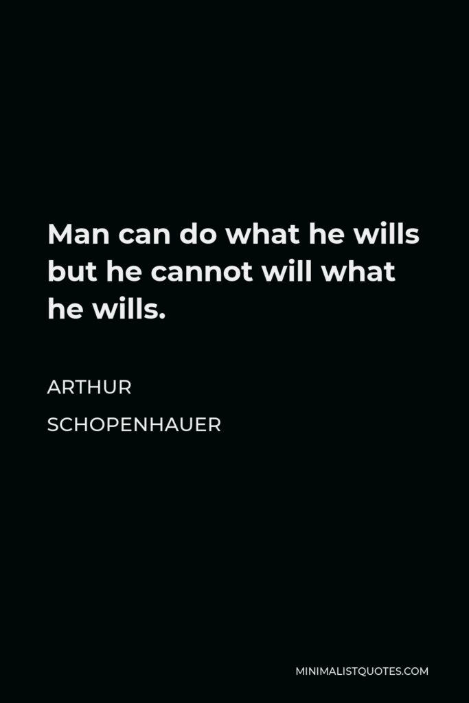 Arthur Schopenhauer Quote - Man can do what he wills but he cannot will what he wills.