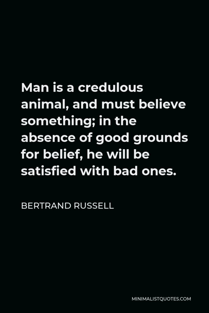 Bertrand Russell Quote - Man is a credulous animal, and must believe something; in the absence of good grounds for belief, he will be satisfied with bad ones.